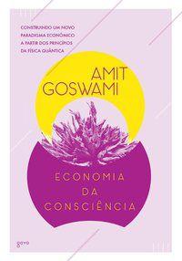 ECONOMIA DA CONSCIÊNCIA - GOSWAMI, AMIT