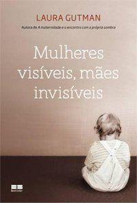 MULHERES VISÍVEIS, MÃES INVISÍVEIS - GUTMAN, LAURA