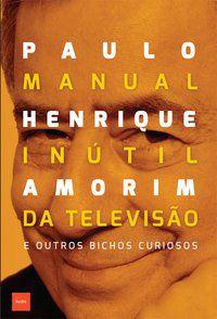 MANUAL INÚTIL DA TELEVISÃO - AMORIM, PAULO HENRIQUE