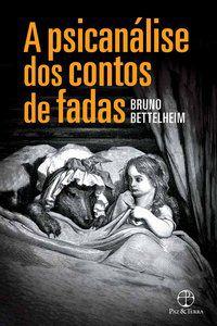 A PSICANÁLISE DOS CONTOS DE FADAS - BETTELHEIM, BRUNO