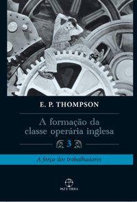 FORMAÇÃO DA CLASSE OPERÁRIA INGLESA, A - VOL. 3 - THOMPSON, E. P.