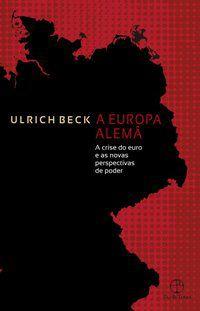 A EUROPA ALEMÃ: A CRISE DO EURO E AS NOVAS PERSPECTIVAS DE PODER - BECK, ULRICH
