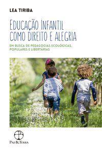 EDUCAÇÃO INFANTIL COMO DIREITO E ALEGRIA: EM BUSCA DE PEDAGOGIAS ECOLÓGICAS, POPULARES E LIBERTÁRIAS - TIRIBA, LEA
