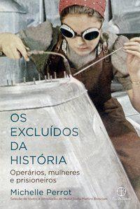 OS EXCLUÍDOS DA HISTÓRIA: OPERÁRIOS, MULHERES E PRISIONEIROS - PERROT, MICHELLE