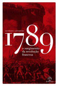 1789: O SURGIMENTO DA REVOLUÇÃO FRANCESA - LEFEBVRE, GEORGES