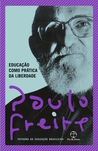 EDUCAÇÃO COMO PRÁTICA DA LIBERDADE - FREIRE, PAULO