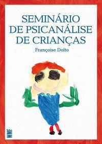 SEMINÁRIO DE PSICANÁLISE DE CRIANÇAS - DOLTO, FRANÇOISE