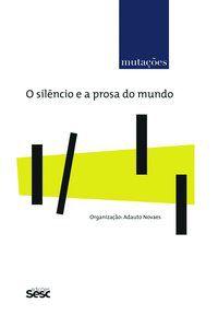 MUTAÇÕES - O SILÊNCIO E A PROSA NO MUNDO - NOVAES, ADAUTO