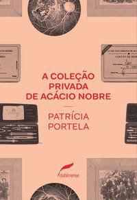 A COLEÇÃO PRIVADA DE ACÁCIO NOBRE - PORTELA, PATRICIA