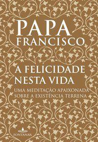 A FELICIDADE NESTA VIDA - JORGE MARIO BERGOGLIO (PAPA FRANCISCO)