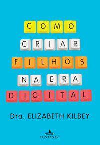 COMO CRIAR FILHOS NA ERA DIGITAL - KILBEY, DRA. ELIZABETH