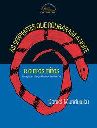 AS SERPENTES QUE ROUBARAM A NOITE E OUTROS MITOS - MUNDURUKU, DANIEL