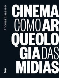 CINEMA COMO ARQUEOLOGIA DAS MÍDIAS - ELSAESSER, THOMAS