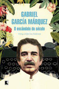O ESCÂNDALO DO SÉCULO - GARCÍA MÁRQUEZ, GABRIEL