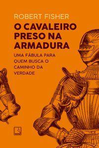 O CAVALEIRO PRESO NA ARMADURA - FISHER, ROBERT