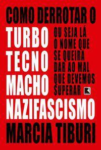 COMO DERROTAR O TURBOTECNOMACHONAZIFASCISMO - TIBURI, MARCIA