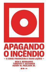 APAGANDO O INCÊNDIO - BERNANKE, BEN S