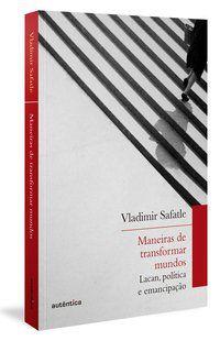 MANEIRAS DE TRANSFORMAR MUNDOS - SAFATLE, VLADIMIR