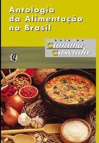 ANTOLOGIA DA ALIMENTAÇÃO NO BRASIL - CASCUDO, LUÍS DA CÂMARA