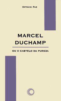 MARCEL DUCHAMP OU O CASTELO DA PUREZA - PAZ, OCTAVIO