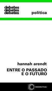 ENTRE O PASSADO E O FUTURO - ARENDT, HANNAH