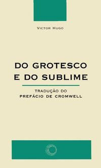DO GROTESCO E DO SUBLIME - HUGO, VICTOR