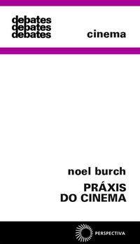 PRÁXIS DO CINEMA - BURCH, NOEL