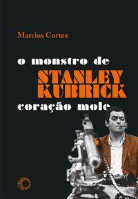STANLEY KUBRICK: O MONSTRO DE CORAÇÃO MOLE - CORTEZ, MARCIUS