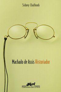 MACHADO DE ASSIS HISTORIADOR - CHALHOUB, SIDNEY