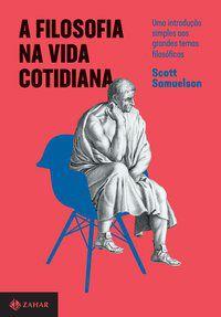 A FILOSOFIA NA VIDA COTIDIANA - SAMUELSON, SCOTT