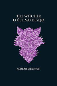 O ÚLTIMO DESEJO - THE WITCHER - A SAGA DO BRUXO GERALT DE RÍVIA (CAPA DURA) - SAPKOWSKI, ANDRZEJ