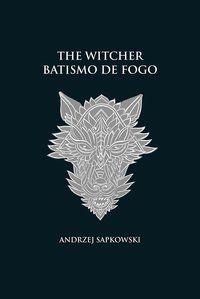 BATISMO DE FOGO - THE WITCHER - A SAGA DO BRUXO GERALT DE RÍVIA (CAPA DURA) - SAPKOWSKI, ANDRZEJ