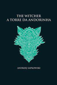 A TORRE DA ANDORINHA - THE WITCHER - A SAGA DO BRUXO GERALT DE RÍVIA (CAPA DURA) - SAPKOWSKI, ANDRZEJ