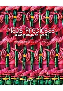 MAOS PRECIOSAS O ARTESANATO DO CEARA - VÁRIOS AUTORES