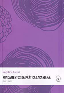 FUNDAMENTOS DA PRÁTICA LACANIANA: RISCO E CORPO - HARARI, ANGELINA