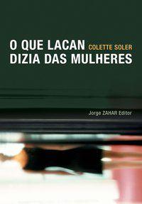 O QUE LACAN DIZIA DAS MULHERES - SOLER, COLETTE