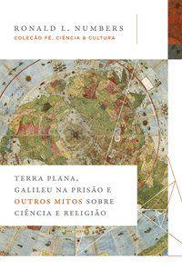 TERRA PLANA, GALILEU NA PRISÃO E OUTROS MITOS SOBRE CIÊNCIA E RELIGIÃO - NUMBERS, RONALD L.