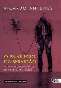 O PRIVILÉGIO DA SERVIDÃO - 2 EDIÇÃO - ANTUNES, RICARDO