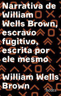 NARRATIVA DE WILLIAM WELLS BROWN, ESCRAVO FUGITIVO - WELLS BROWN, WILLIAM