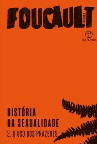 HISTÓRIA DA SEXUALIDADE: O USO DOS PRAZERES (VOL. 2) - VOL. 2 - FOUCAULT, MICHEL