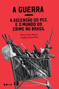 A GUERRA: A ASCENSÃO DO PCC E O MUNDO DO CRIME NO BRASIL - MANSO, BRUNO PAES