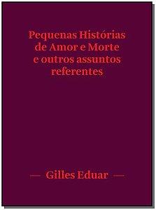PEQUENAS HISTÓRIAS DE AMOR E MORTE E OUTROS ASSUNTOS REFERENTES - EDUAR, GILLES