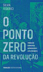 PONTO ZERO DA REVOLUÇÃO, O - FEDERICI, SILVIA