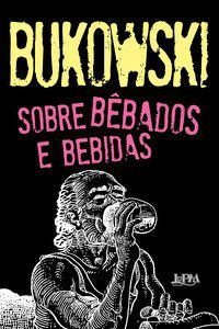 SOBRE BÊBADOS E BEBIDAS - BUKOWSKI, CHARLES