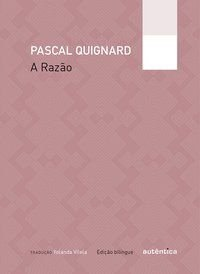 A RAZÃO – EDIÇÃO BILÍNGUE - QUIGNARD, PASCAL