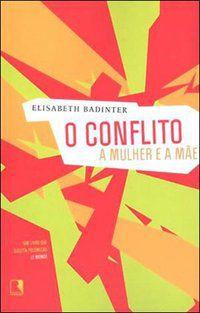 O CONFLITO: A MULHER E A MÃE - BADINTER, ELIZABETH