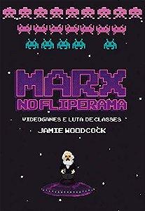 MARX NO FLIPERAMA: VIDEOGAMES E LUTA DE CLASSES - WOODCOCK, GEORGIE