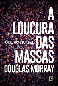 A LOUCURA DAS MASSAS - GÊNERO, RAÇA IDENTIDADE - MURRAY, DOUGLAS