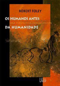 OS HUMANOS ANTES DA HUMANIDADE - FOLEY, ROBERT