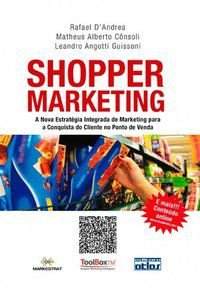 SHOPPER MARKETING: ESTRATÉGIA INTEGRADA DE MARKETING PARA A CONQUISTA DO CLIENTE NO PONTO DE VENDA - CONSOLI, MATHEUS